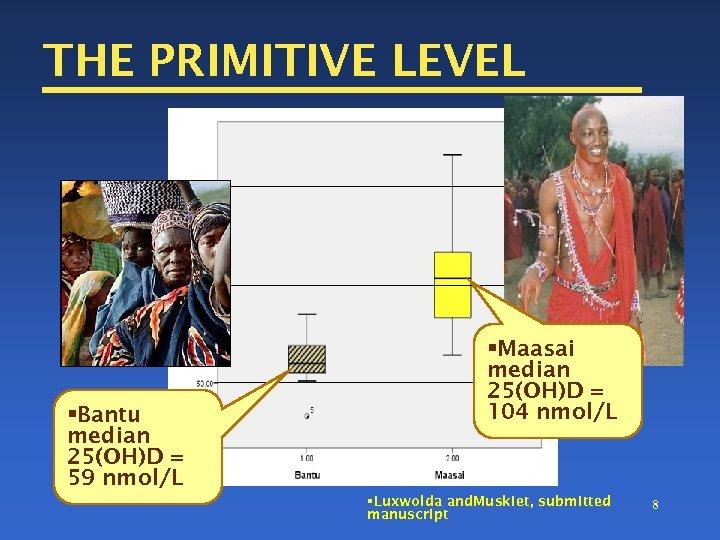 THE PRIMITIVE LEVEL §Bantu median 25(OH)D = 59 nmol/L §Maasai median 25(OH)D = 104