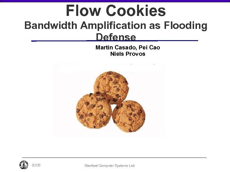 Flow Cookies Bandwidth Amplification as Flooding Defense Martin Casado, Pei Cao Niels Provos 2005