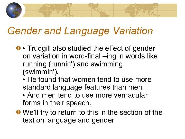 Gender and Language Variation • Trudgill also studied the effect of gender on variation