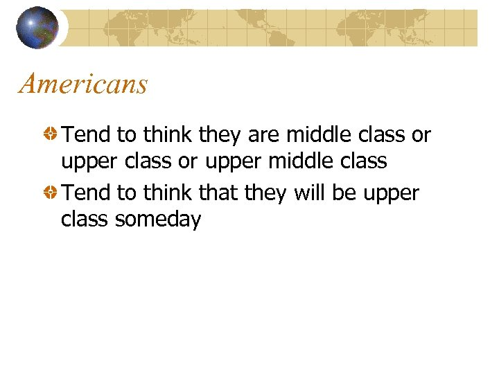 Americans Tend to think they are middle class or upper middle class Tend to