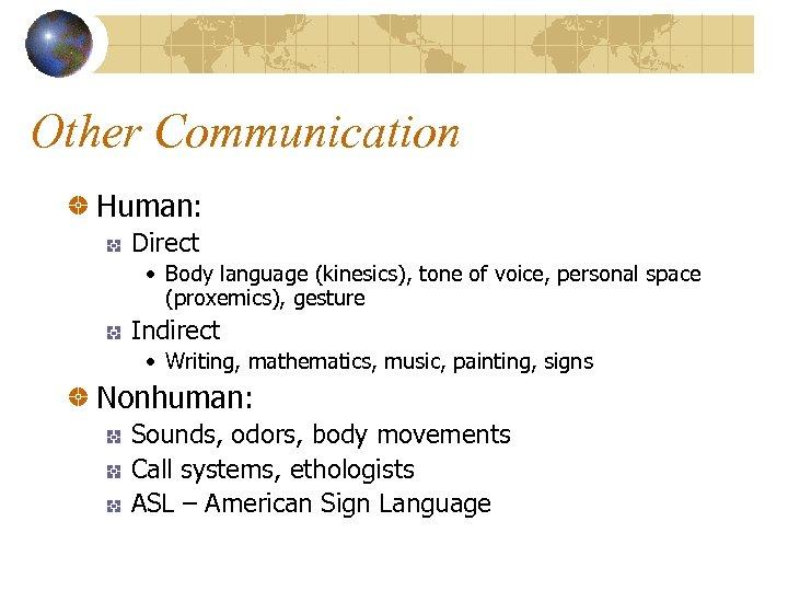 Other Communication Human: Direct • Body language (kinesics), tone of voice, personal space (proxemics),