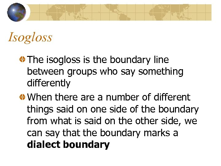 Isogloss The isogloss is the boundary line between groups who say something differently When