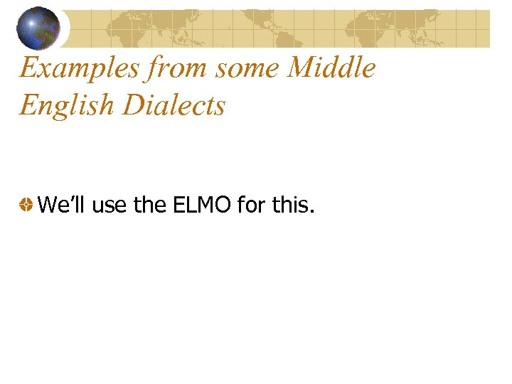Examples from some Middle English Dialects We'll use the ELMO for this.