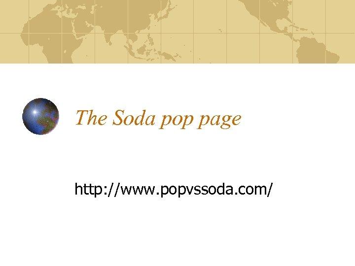 The Soda pop page http: //www. popvssoda. com/