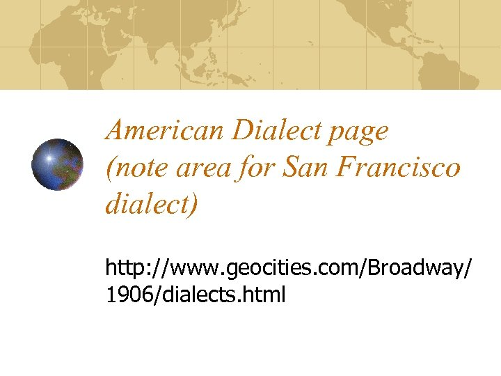 American Dialect page (note area for San Francisco dialect) http: //www. geocities. com/Broadway/ 1906/dialects.