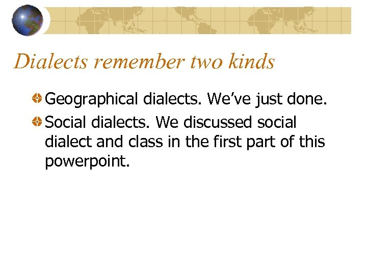 Dialects remember two kinds Geographical dialects. We've just done. Social dialects. We discussed social