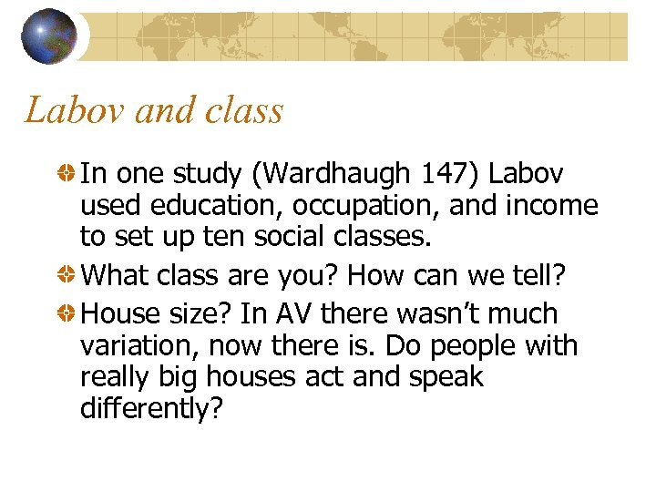 Labov and class In one study (Wardhaugh 147) Labov used education, occupation, and income