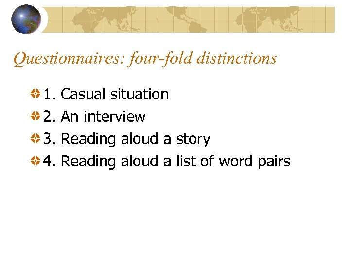 Questionnaires: four-fold distinctions 1. 2. 3. 4. Casual situation An interview Reading aloud a