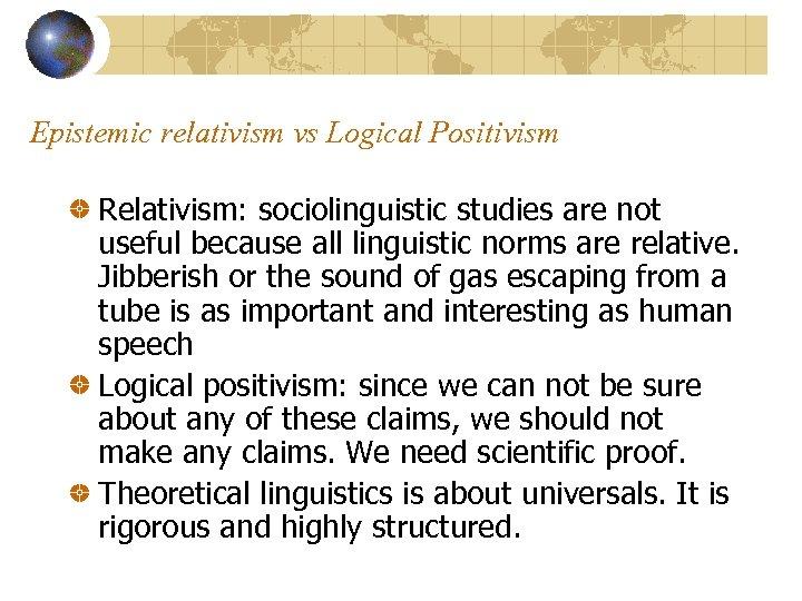 Epistemic relativism vs Logical Positivism Relativism: sociolinguistic studies are not useful because all linguistic