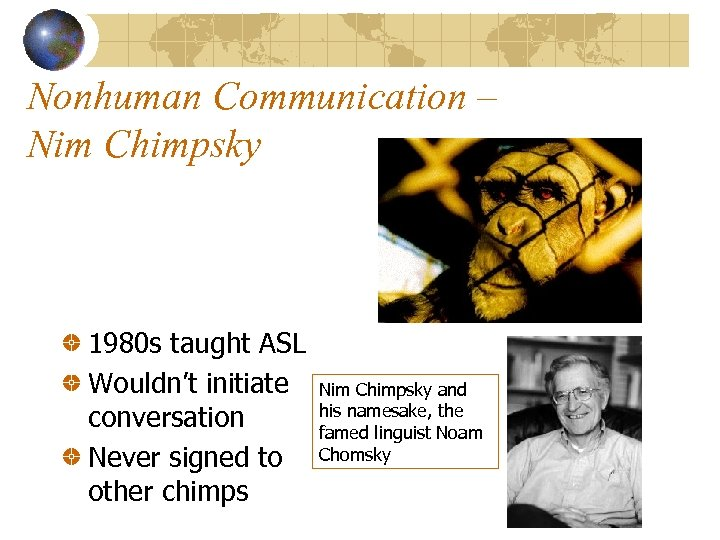 Nonhuman Communication – Nim Chimpsky 1980 s taught ASL Wouldn't initiate conversation Never signed