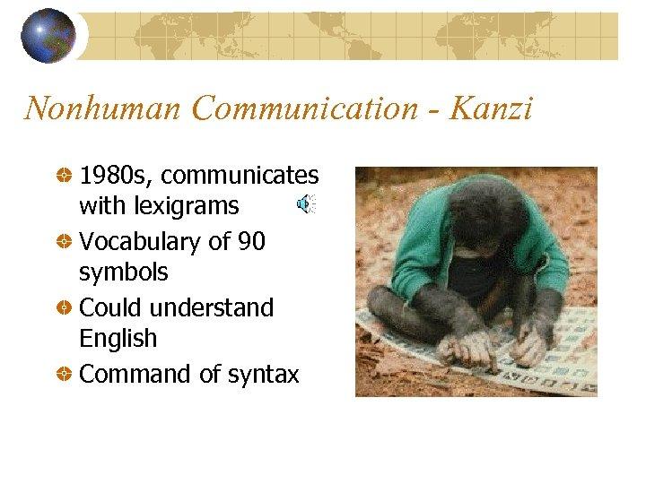 Nonhuman Communication - Kanzi 1980 s, communicates with lexigrams Vocabulary of 90 symbols Could