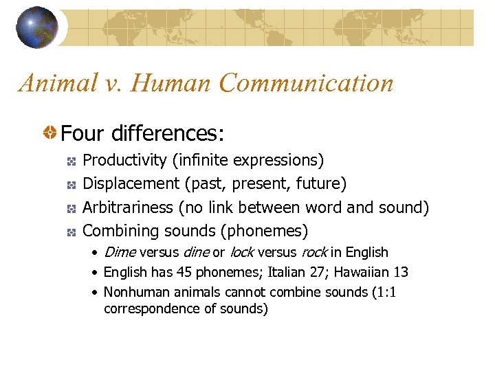 Animal v. Human Communication Four differences: Productivity (infinite expressions) Displacement (past, present, future) Arbitrariness