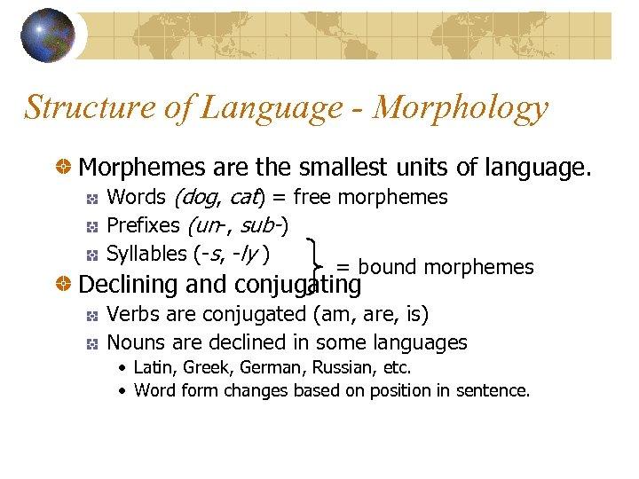 Structure of Language - Morphology Morphemes are the smallest units of language. Words (dog,