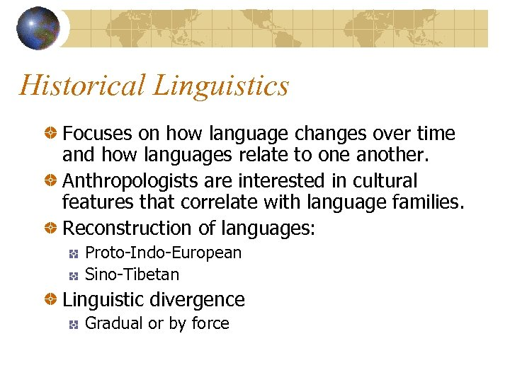 Historical Linguistics Focuses on how language changes over time and how languages relate to