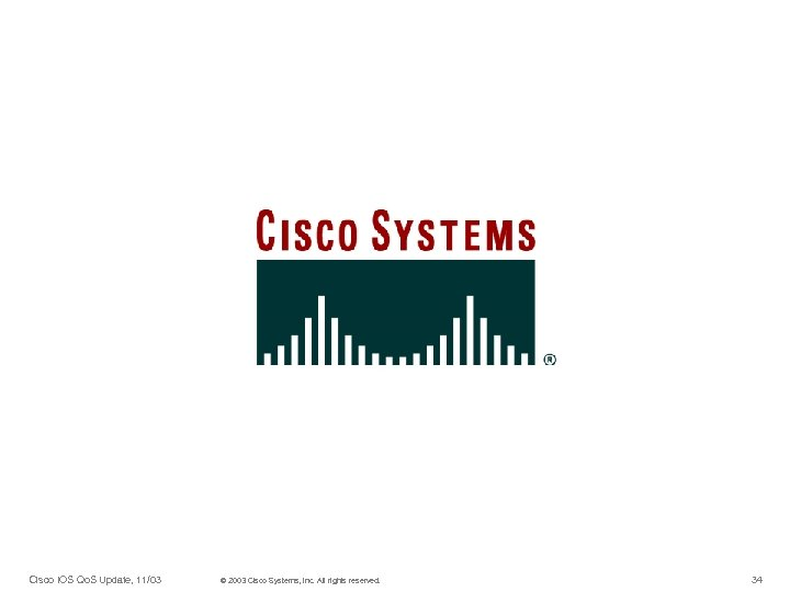 Cisco IOS Qo. S Update, 11/03 © 2003 Cisco Systems, Inc. All rights reserved.