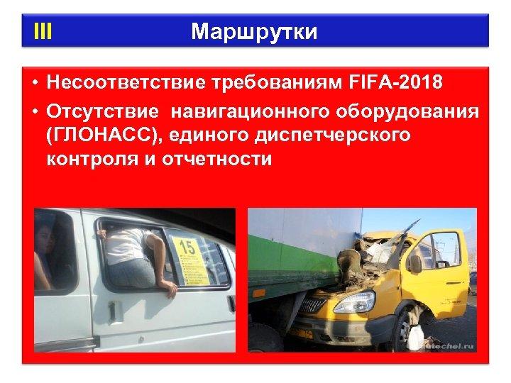 III Маршрутки • Несоответствие требованиям FIFA-2018 • Отсутствие навигационного оборудования (ГЛОНАСС), единого диспетчерского