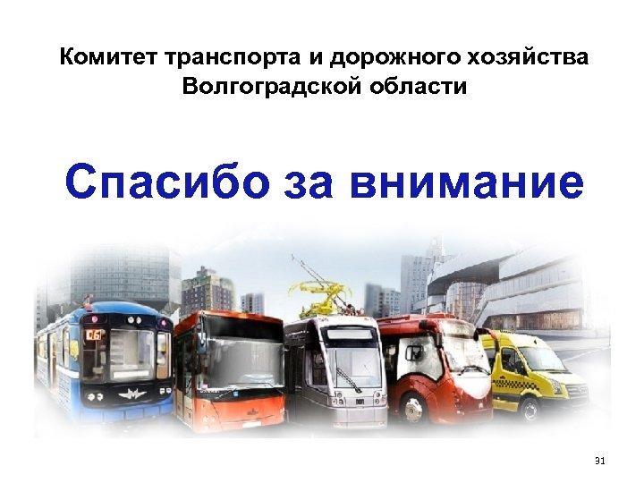 Комитет транспорта и дорожного хозяйства Волгоградской области Спасибо за внимание 31