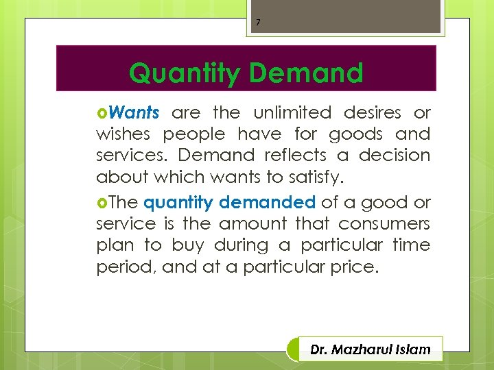 7 Quantity Demand Wants are the unlimited desires or wishes people have for goods