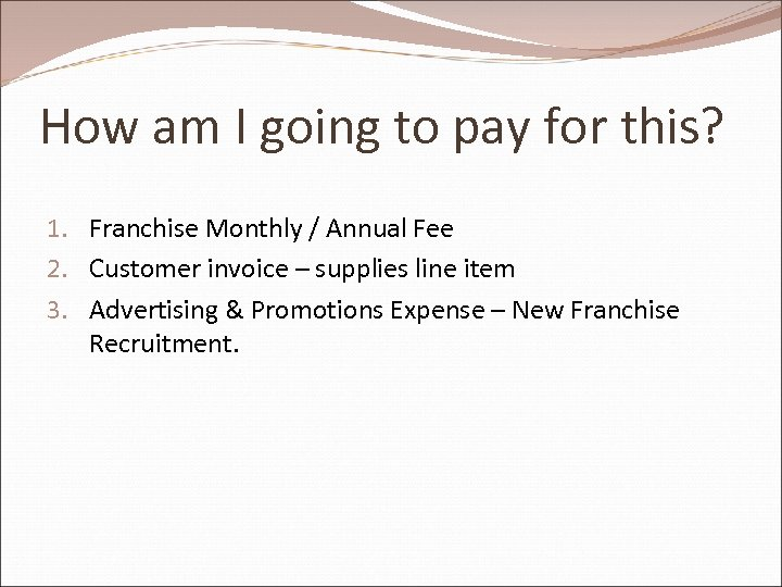 How am I going to pay for this? 1. Franchise Monthly / Annual Fee