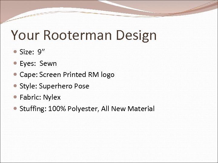 "Your Rooterman Design Size: 9"" Eyes: Sewn Cape: Screen Printed RM logo Style: Superhero"