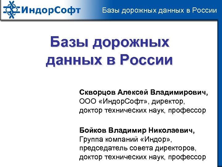 Базы дорожных данных в России Скворцов Алексей Владимирович, ООО «Индор. Софт» , директор, доктор