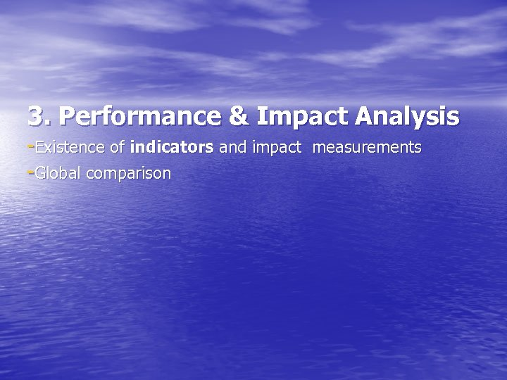 3. Performance & Impact Analysis -Existence of indicators and impact measurements -Global comparison