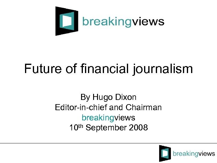 Future of financial journalism By Hugo Dixon Editor-in-chief and Chairman breakingviews 10 th September