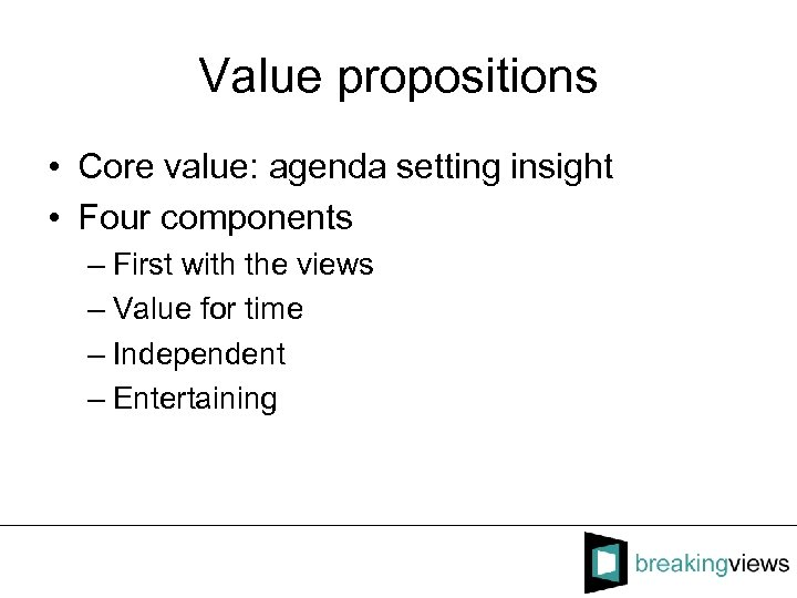Value propositions • Core value: agenda setting insight • Four components – First with