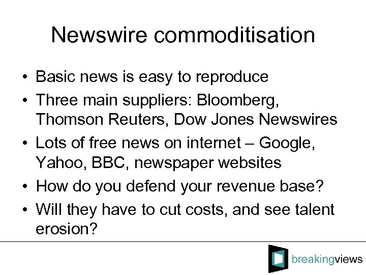 Newswire commoditisation • Basic news is easy to reproduce • Three main suppliers: Bloomberg,