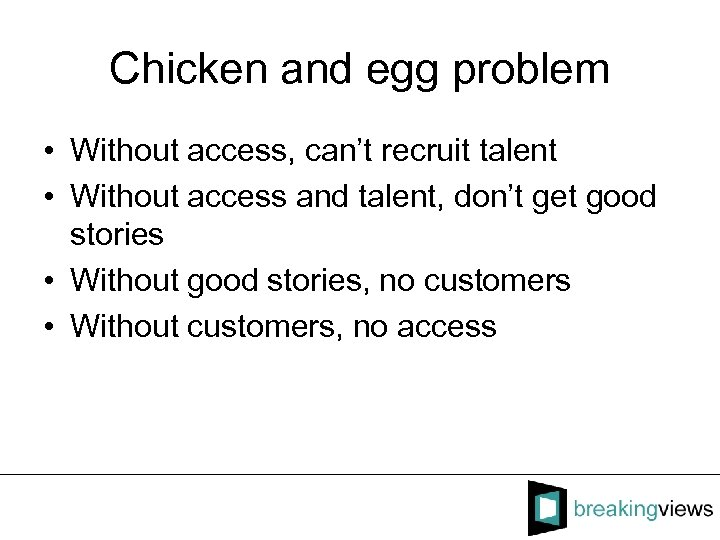 Chicken and egg problem • Without access, can't recruit talent • Without access and