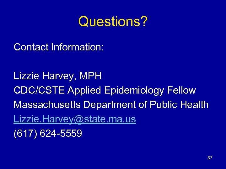 Questions? Contact Information: Lizzie Harvey, MPH CDC/CSTE Applied Epidemiology Fellow Massachusetts Department of Public