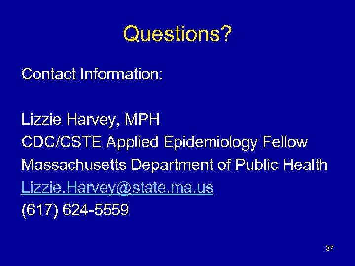 Questions? Contact Information: Lizzie Harvey, MPH CDC/CSTE Applied Epidemiology Fellow Massachusetts Department of Public