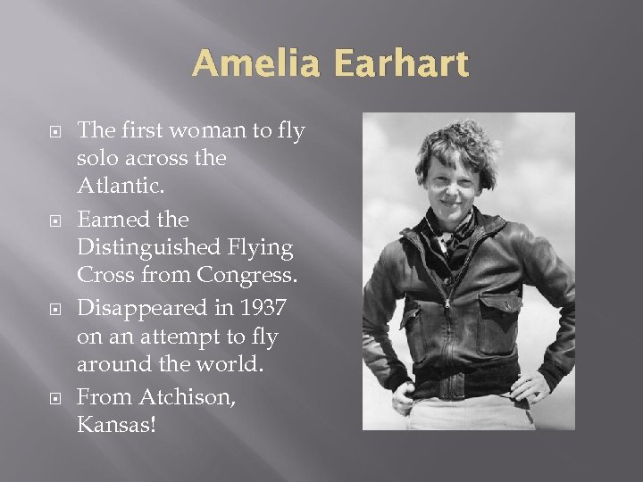 Amelia Earhart The first woman to fly solo across the Atlantic. Earned the Distinguished