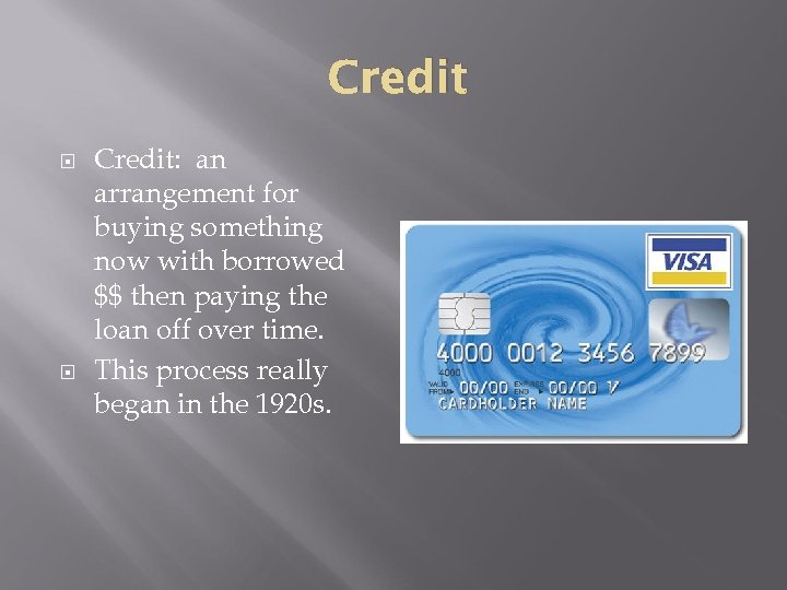 Credit Credit: an arrangement for buying something now with borrowed $$ then paying the