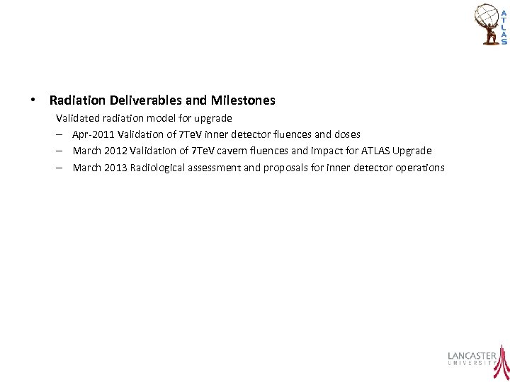 • Radiation Deliverables and Milestones Validated radiation model for upgrade – Apr-2011 Validation