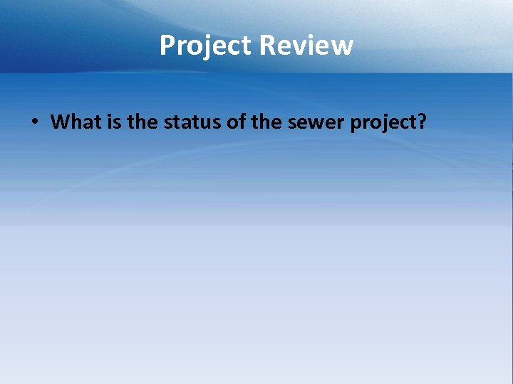 Project Review • What is the status of the sewer project?
