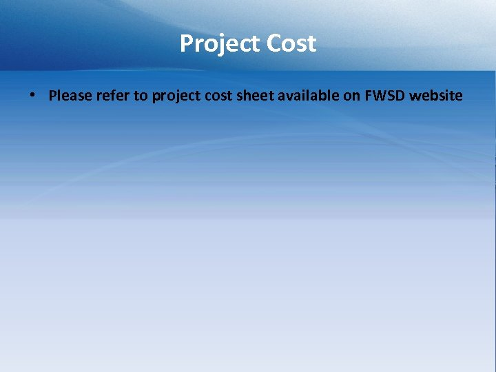 Project Cost • Please refer to project cost sheet available on FWSD website