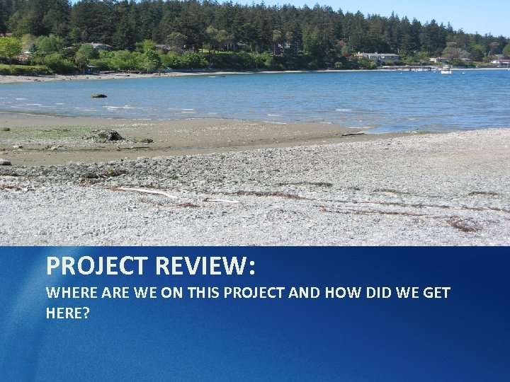 PROJECT REVIEW: WHERE ARE WE ON THIS PROJECT AND HOW DID WE GET HERE?