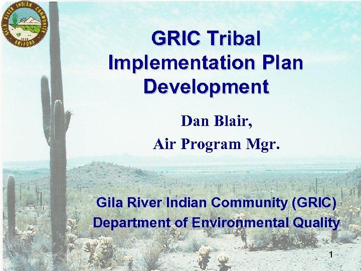 GRIC Tribal Implementation Plan Development Dan Blair, Air Program Mgr. Gila River Indian Community