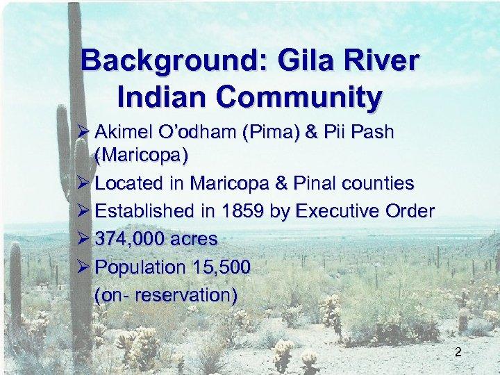 Background: Gila River Indian Community Ø Akimel O'odham (Pima) & Pii Pash (Maricopa) Ø
