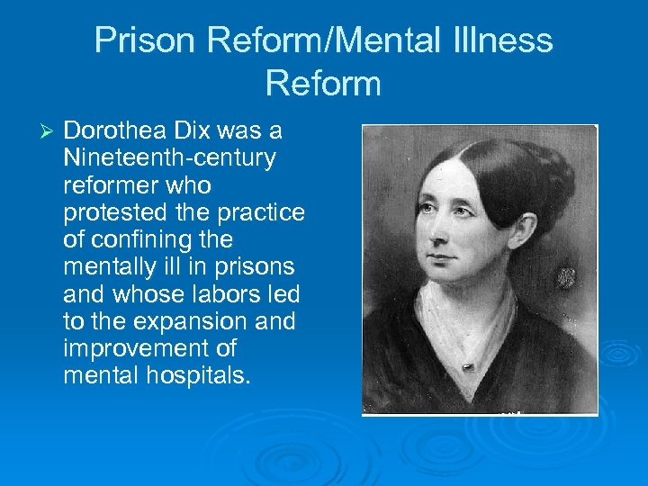 Prison Reform/Mental Illness Reform Ø Dorothea Dix was a Nineteenth-century reformer who protested the