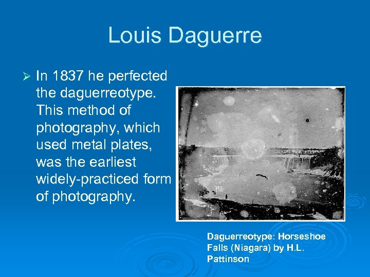 Louis Daguerre Ø In 1837 he perfected the daguerreotype. This method of photography, which