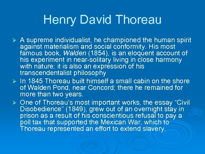 Henry David Thoreau A supreme individualist, he championed the human spirit against materialism and
