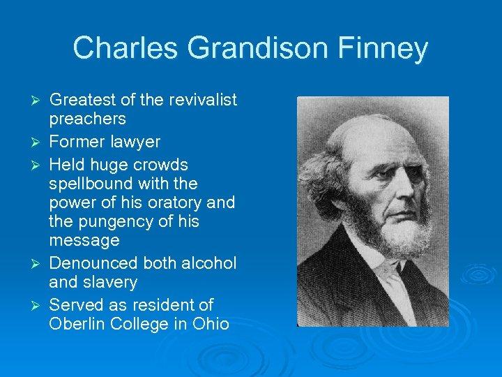 Charles Grandison Finney Ø Ø Ø Greatest of the revivalist preachers Former lawyer Held