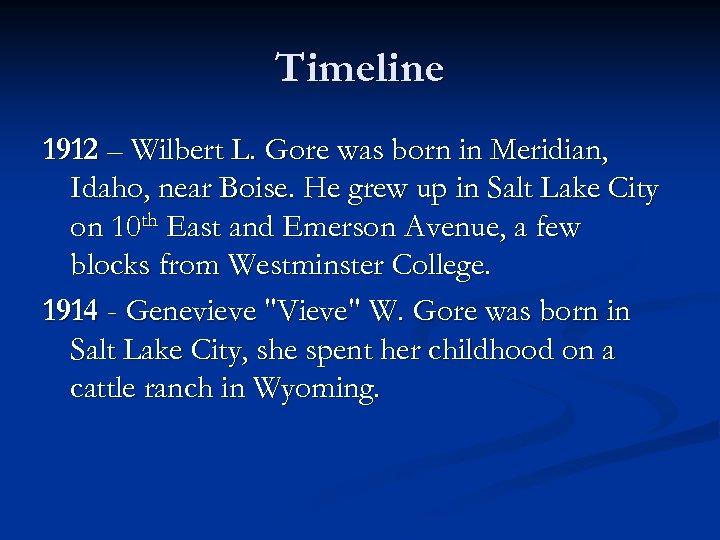 Timeline 1912 – Wilbert L. Gore was born in Meridian, Idaho, near Boise. He