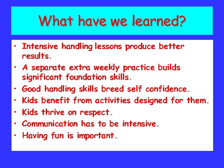 What have we learned? • Intensive handling lessons produce better results. • A separate