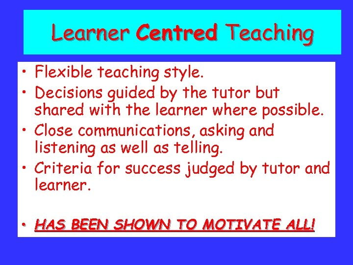 Learner Centred Teaching • Flexible teaching style. • Decisions guided by the tutor but