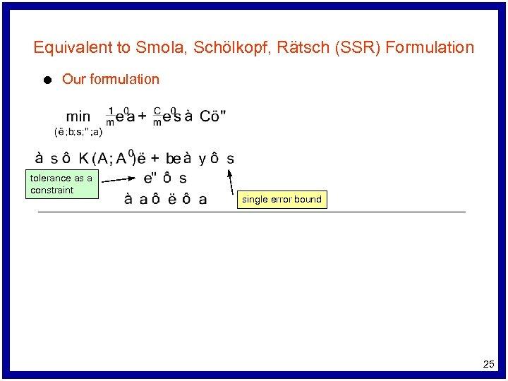 Equivalent to Smola, Schölkopf, Rätsch (SSR) Formulation l Our formulation tolerance as a constraint