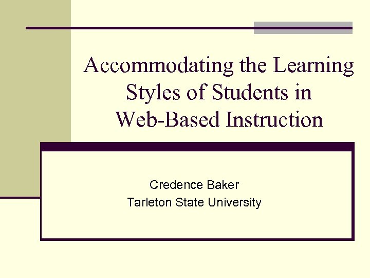 Accommodating the Learning Styles of Students in Web-Based Instruction Credence Baker Tarleton State University