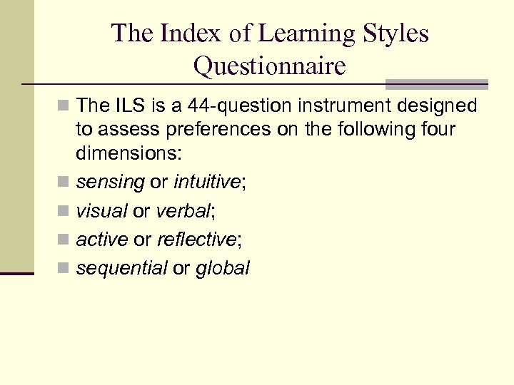 The Index of Learning Styles Questionnaire n The ILS is a 44 -question instrument